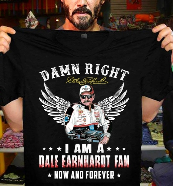 Damn Right I Am A Dale Earnhardt Fan Now and Forever Shirt